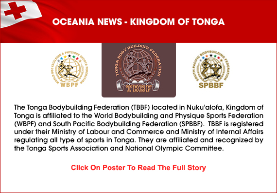 The Tonga Bodybuilding Federation (TBBF) located in Nuku'alofa, Kingdom of Tonga is affiliated to the World Bodybuilding and Physique Sports Federation (WBPF) and South Pacific Bodybuilding Federation(SPBBF) ....